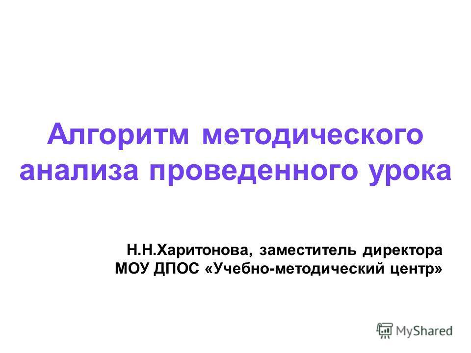 Алгоритм методического анализа проведенного урока Н.Н.Харитонова, заместитель директора МОУ ДПОС «Учебно-методический центр»