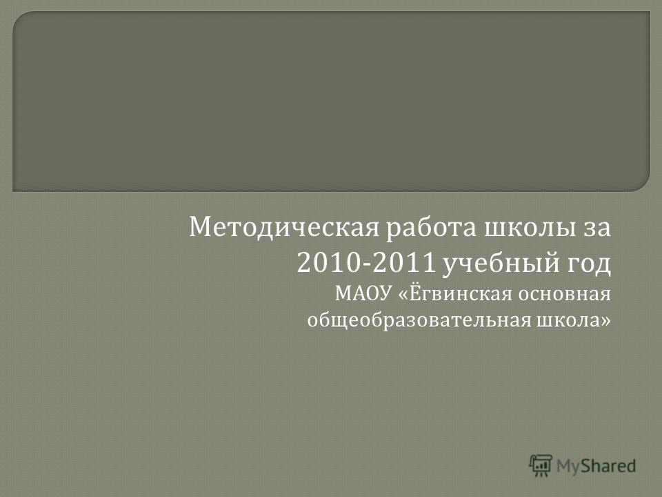 Методическая работа школы за 2010-2011 учебный год МАОУ « Ёгвинская основная общеобразовательная школа »
