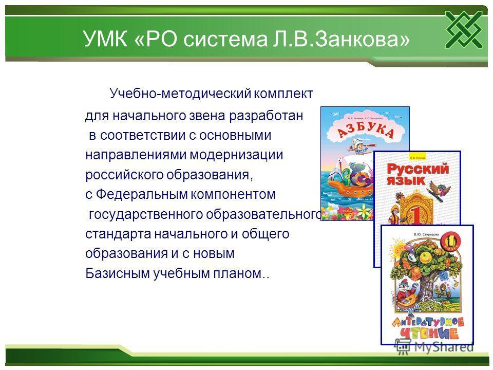 УМК «РО система Л.В.Занкова» Учебно-методический комплект для начального звена разработан в соответствии с основными направлениями модернизации российского образования, с Федеральным компонентом государственного образовательного стандарта начального