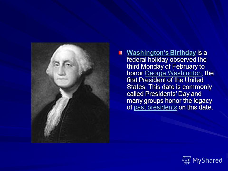 Washington's BirthdayWashington's Birthday is a federal holiday observed the third Monday of February to honor George Washington, the first President of the United States. This date is commonly called Presidents' Day and many groups honor the legacy