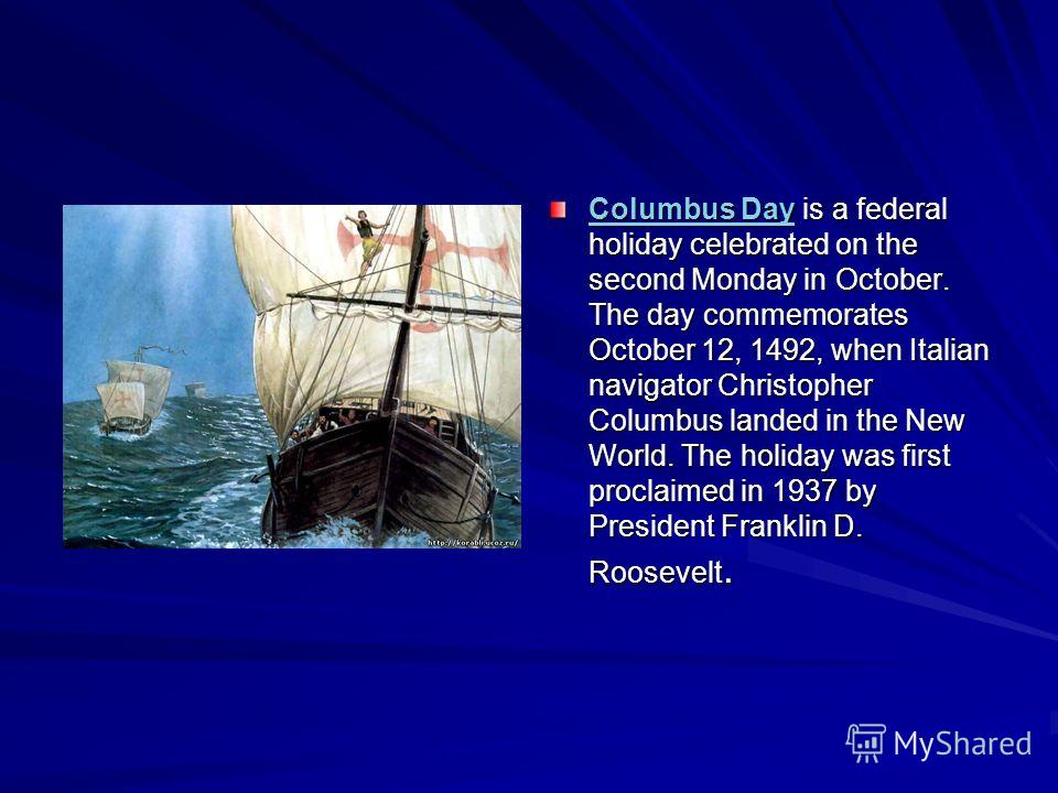 Columbus DayColumbus Day is a federal holiday celebrated on the second Monday in October. The day commemorates October 12, 1492, when Italian navigator Christopher Columbus landed in the New World. The holiday was first proclaimed in 1937 by Presiden