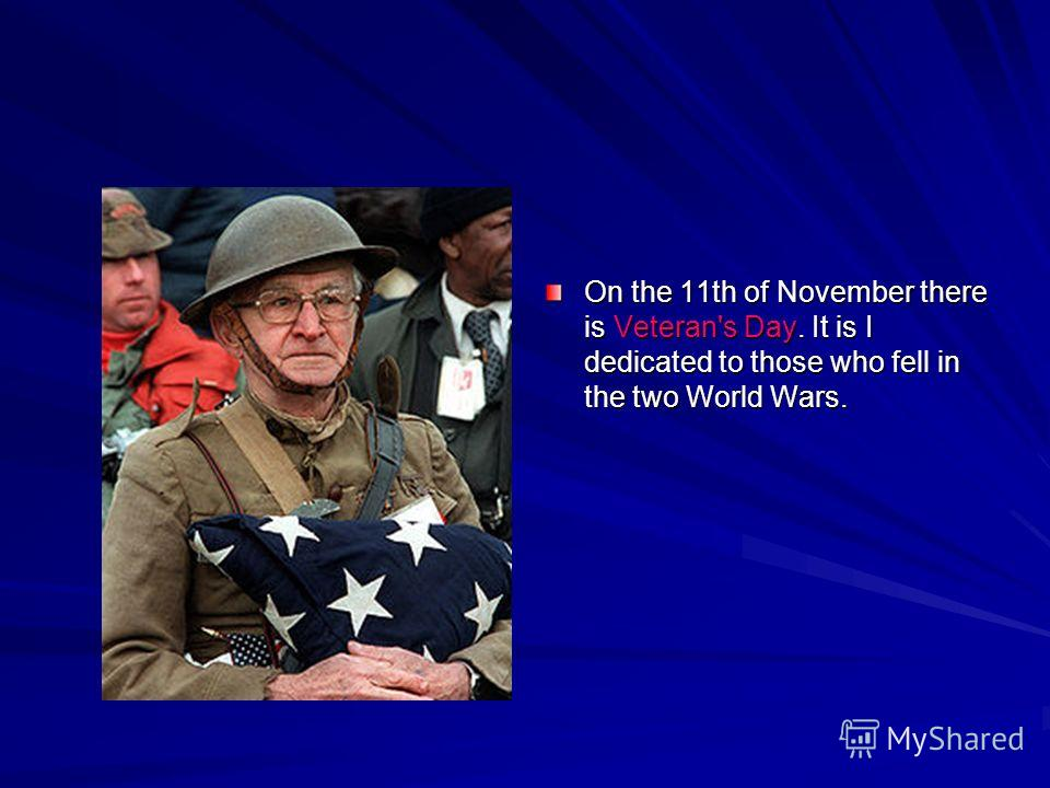 On the 11th of November there is Veteran's Day. It is I dedicated to those who fell in the two World Wars.