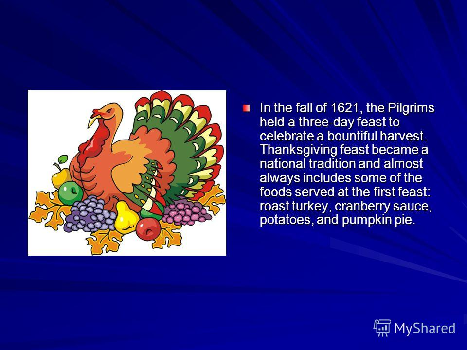 In the fall of 1621, the Pilgrims held a three-day feast to celebrate a bountiful harvest. Thanksgiving feast became a national tradition and almost always includes some of the foods served at the first feast: roast turkey, cranberry sauce, potatoes,
