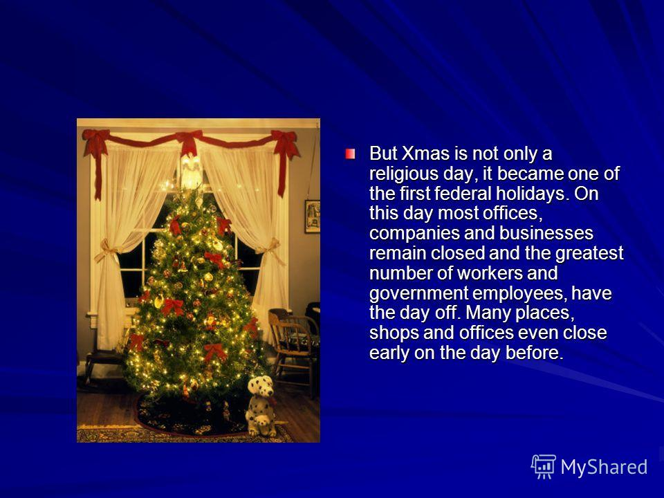 But Xmas is not only a religious day, it became one of the first federal holidays. On this day most offices, companies and businesses remain closed and the greatest number of workers and government employees, have the day off. Many places, shops and