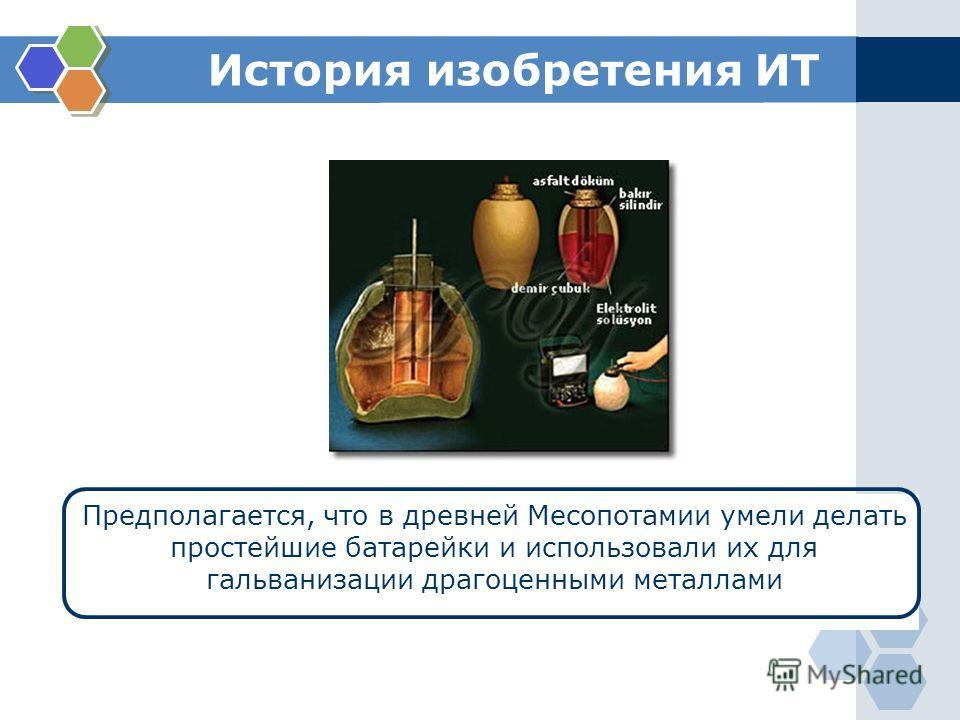 История изобретения ИТ Предполагается, что в древней Месопотамии умели делать простейшие батарейки и использовали их для гальванизации драгоценными металлами