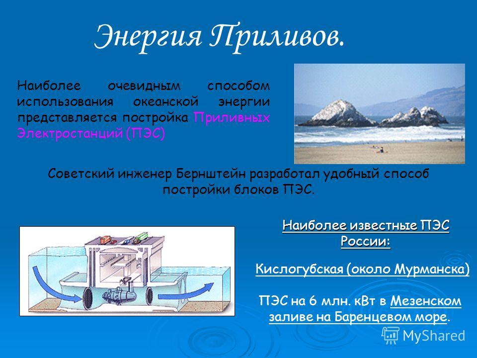 Энергия Приливов. Наиболее очевидным способом использования океанской энергии представляется постройка Приливных Электростанций (ПЭС) Советский инженер Бернштейн разработал удобный способ постройки блоков ПЭС. Наиболее известные ПЭС России: Кислогубс