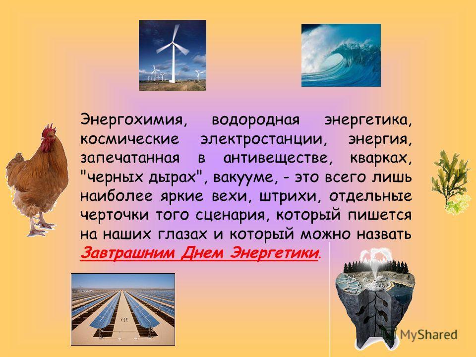Энергохимия, водородная энергетика, космические электростанции, энергия, запечатанная в антивеществе, кварках,