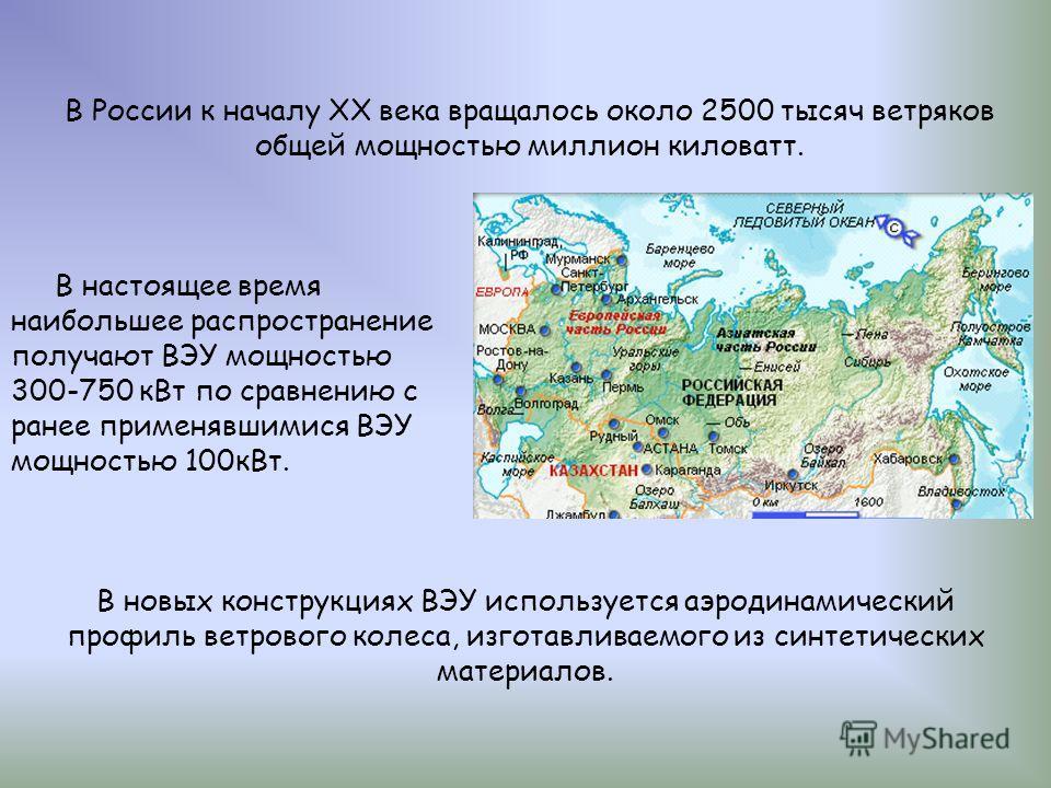 В России к началу ХХ века вращалось около 2500 тысяч ветряков общей мощностью миллион киловатт. В настоящее время наибольшее распространение получают ВЭУ мощностью 300-750 кВт по сравнению с ранее применявшимися ВЭУ мощностью 100кВт. В новых конструк