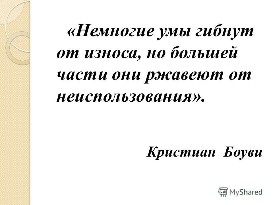 «Немногие умы гибнут от износа, но большей части они ржавеют от неиспользования». Кристиан Боуви
