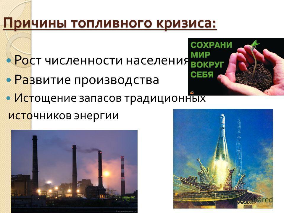 Причины топливного кризиса : Рост численности населения Развитие производства Истощение запасов традиционных источников энергии