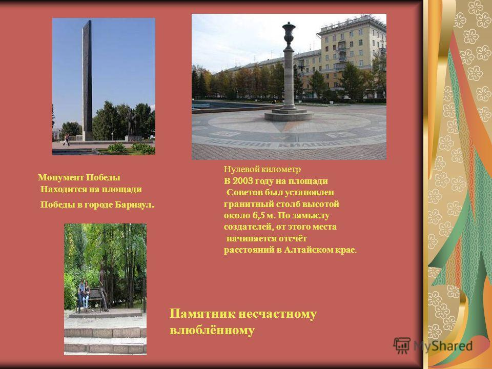 Монумент Победы Находится на площади Победы в городе Барнаул. Нулевой километр В 2003 году на площади Советов был установлен гранитный столб высотой около 6,5 м. По замыслу создателей, от этого места начинается отсчёт расстояний в Алтайском крае. Пам