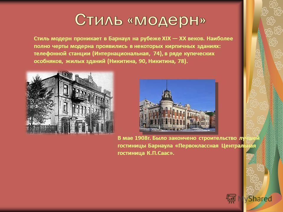 Стиль модерн проникает в Барнаул на рубеже XIX XX веков. Наиболее полно черты модерна проявились в некоторых кирпичных зданиях: телефонной станции (Интернациональная, 74), в ряде купеческих особняков, жилых зданий (Никитина, 90, Никитина, 78). В мае