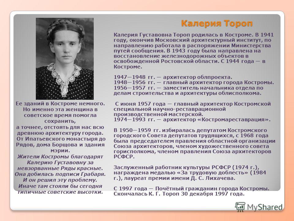 Калерия Тороп Калерия Густавовна Тороп родилась в Костроме. В 1941 году, окончив Московский архитектурный институт, по направлению работала в распоряжении Министерства путей сообщения. В 1943 году была направлена на восстановление железнодорожных объ
