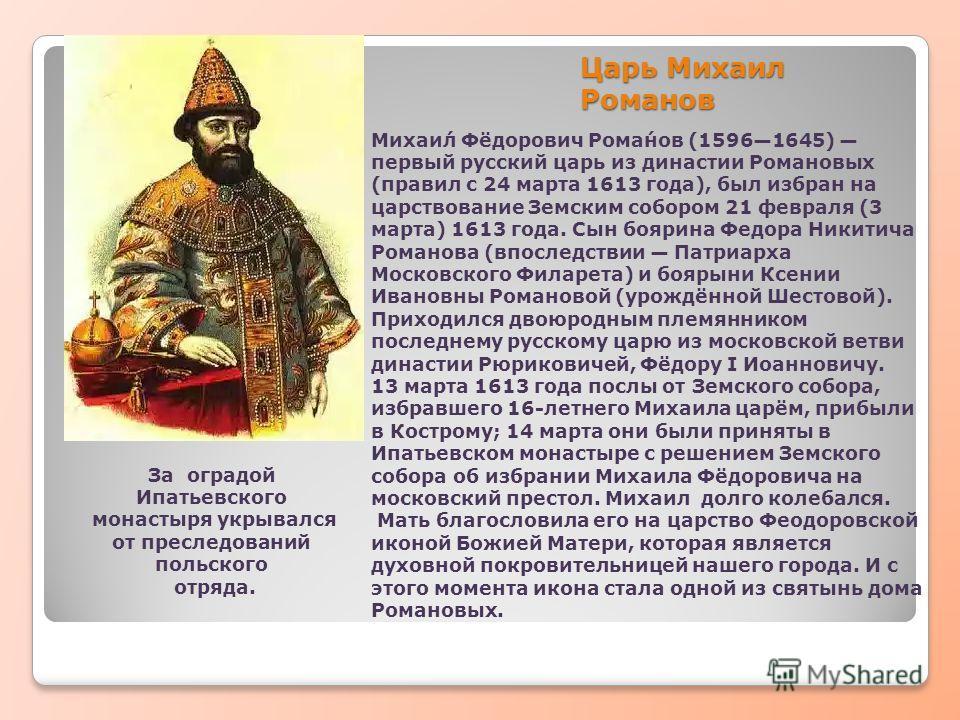 Царь Михаил Романов Михаи́л Фёдорович Рома́нов (15961645) первый русский царь из династии Романовых (правил с 24 марта 1613 года), был избран на царствование Земским собором 21 февраля (3 марта) 1613 года. Сын боярина Федора Никитича Романова (впосле