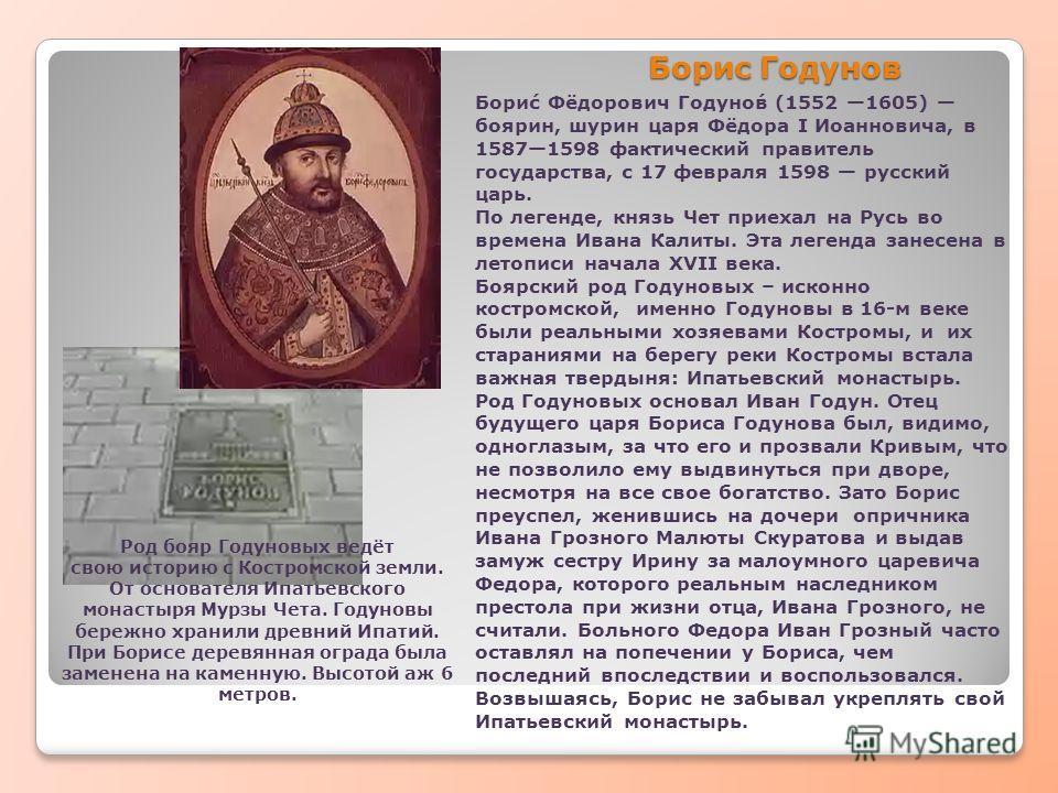 Борис Годунов Бори́с Фёдорович Годуно́в (1552 1605) боярин, шурин царя Фёдора I Иоанновича, в 15871598 фактический правитель государства, с 17 февраля 1598 русский царь. По легенде, князь Чет приехал на Русь во времена Ивана Калиты. Эта легенда занес