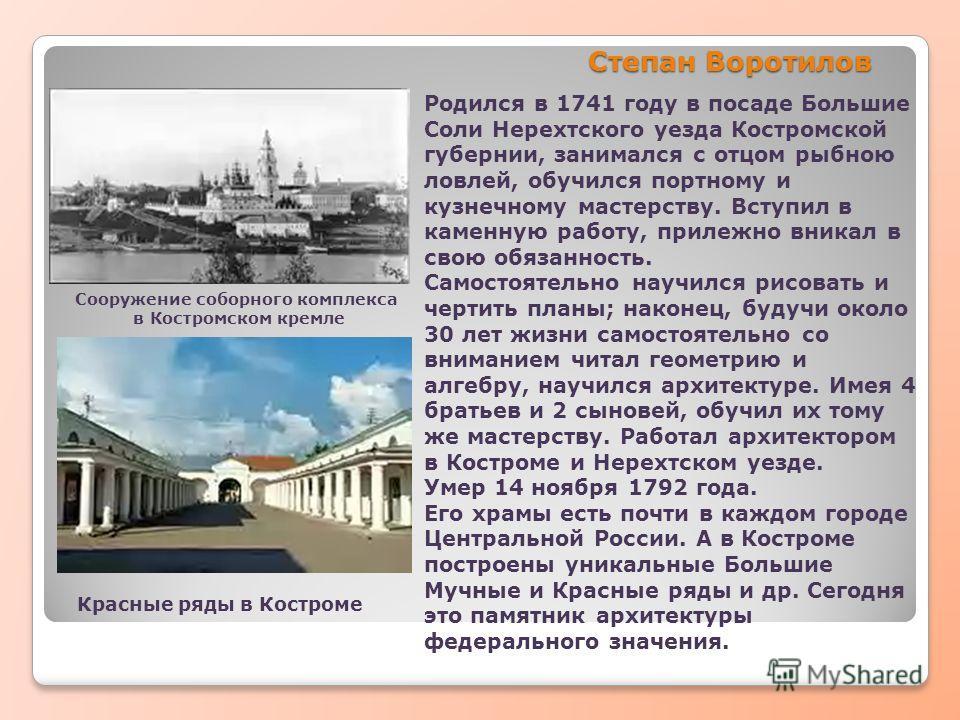 Степан Воротилов Родился в 1741 году в посаде Большие Соли Нерехтского уезда Костромской губернии, занимался с отцом рыбною ловлей, обучился портному и кузнечному мастерству. Вступил в каменную работу, прилежно вникал в свою обязанность. Самостоятель