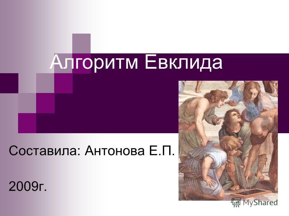 Алгоритм Евклида Составила: Антонова Е.П. 2009г.