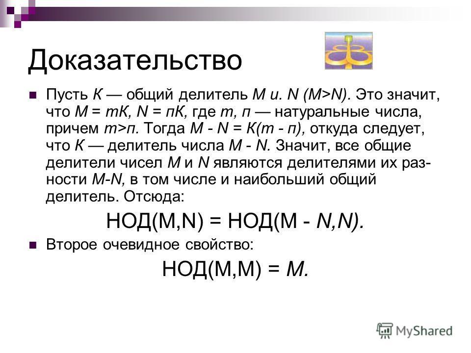 Доказательство Пусть К общий делитель М и. N (M>N). Это значит, что М = тК, N = пК, где т, п натуральные числа, причем т>п. Тогда М - N = К(т - п), откуда следует, что К делитель числа М - N. Значит, все общие делители чисел М и N являются делителями