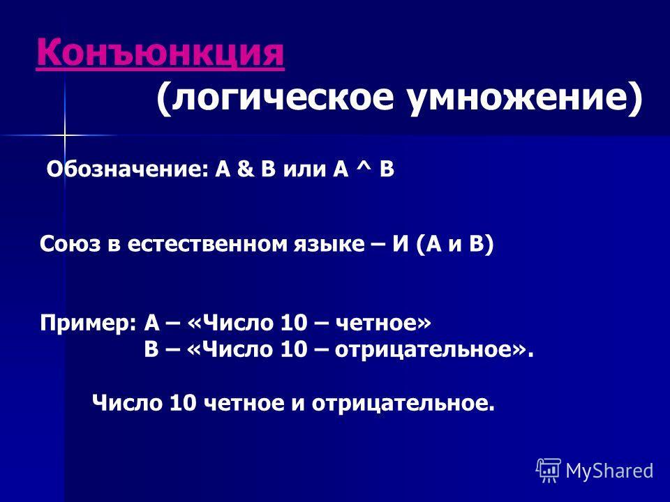 Конъюнкция (логическое умножение) Обозначение: А & B или А ^ B Союз в естественном языке – И (А и В) Пример: А – «Число 10 – четное» В – «Число 10 – отрицательное». Число 10 четное и отрицательное.