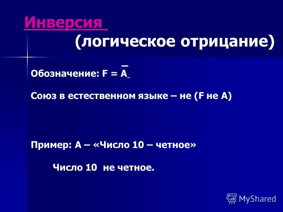 Инверсия (логическое отрицание) Союз в естественном языке – не (F не А) Пример: А – «Число 10 – четное» Число 10 не четное. Обозначение: F = A
