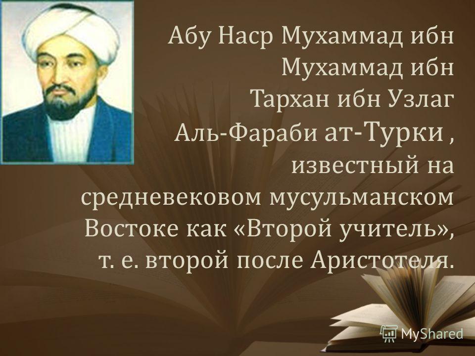 Абу Наср Мухаммад ибн Мухаммад ибн Тархан ибн Узлаг Аль-Фараби ат-Турки, известный на средневековом мусульманском Востоке как «Второй учитель», т. е. второй после Аристотеля.