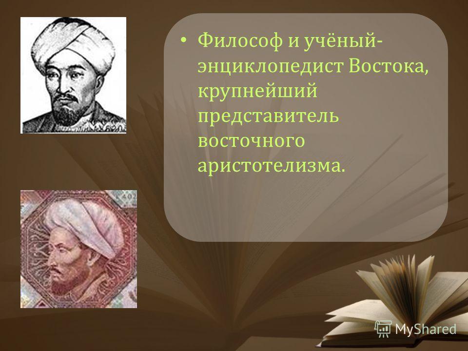 Философ и учёный- энциклопедист Востока, крупнейший представитель восточного аристотелизма.