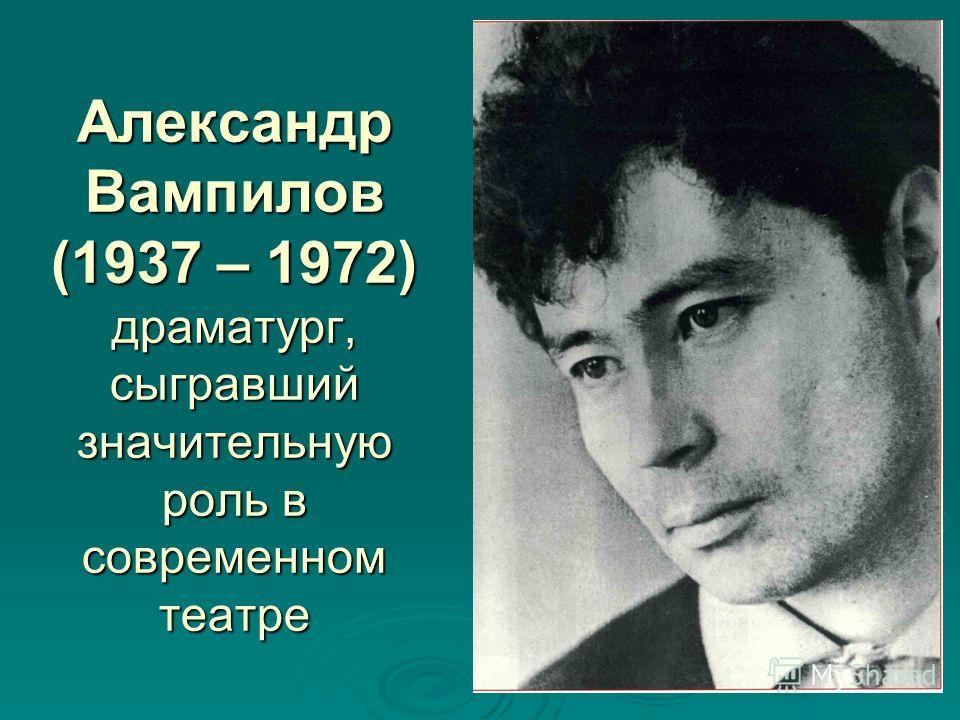 Александр Вампилов (1937 – 1972) драматург, сыгравший значительную роль в современном театре