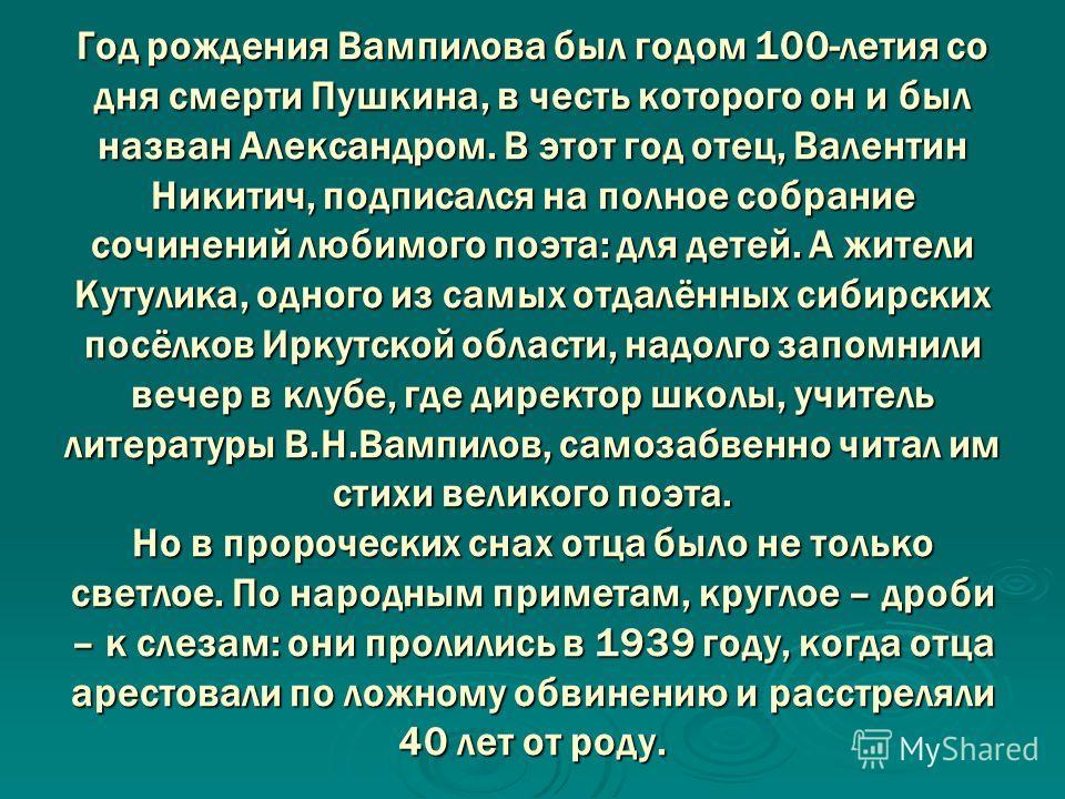 Год рождения Вампилова был годом 100-летия со дня смерти Пушкина, в честь которого он и был назван Александром. В этот год отец, Валентин Никитич, подписался на полное собрание сочинений любимого поэта: для детей. А жители Кутулика, одного из самых о