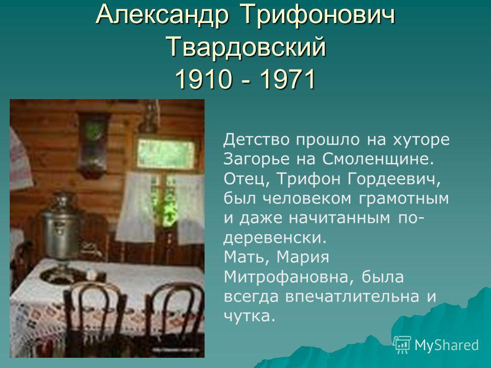 Александр Трифонович Твардовский 1910 - 1971 Детство прошло на хуторе Загорье на Смоленщине. Отец, Трифон Гордеевич, был человеком грамотным и даже начитанным по- деревенски. Мать, Мария Митрофановна, была всегда впечатлительна и чутка.