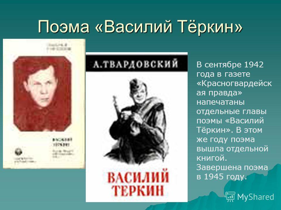 Поэма «Василий Тёркин» В сентябре 1942 года в газете «Красногвардейск ая правда» напечатаны отдельные главы поэмы «Василий Тёркин». В этом же году поэма вышла отдельной книгой. Завершена поэма в 1945 году.