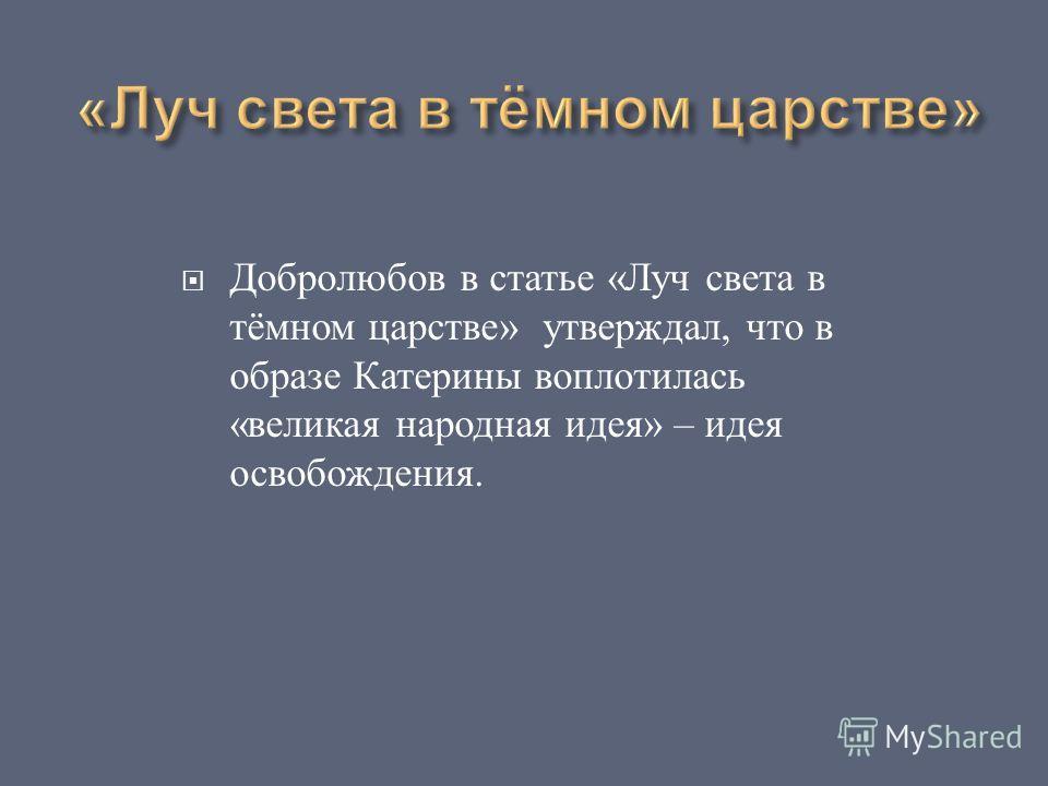 Добролюбов в статье « Луч света в тёмном царстве » утверждал, что в образе Катерины воплотилась « великая народная идея » – идея освобождения.