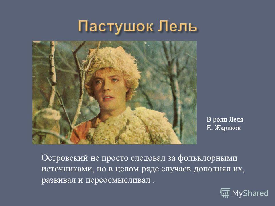 В роли Леля Е. Жариков Островский не просто следовал за фольклорными источниками, но в целом ряде случаев дополнял их, развивал и переосмысливал.