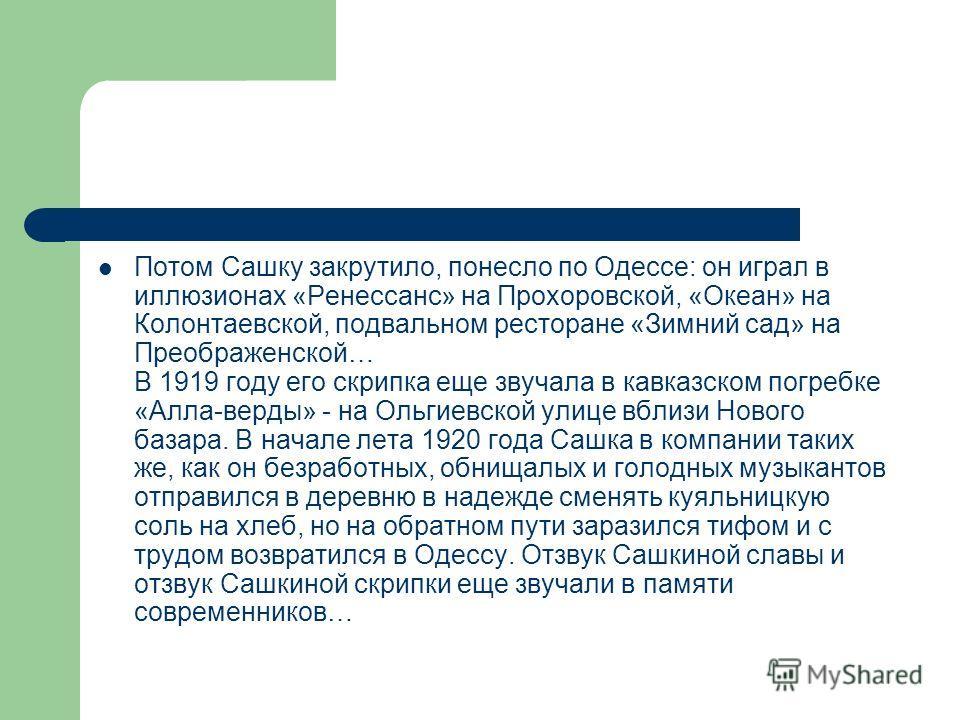 Потом Сашку закрутило, понесло по Одессе: он играл в иллюзионах «Ренессанс» на Прохоровской, «Океан» на Колонтаевской, подвальном ресторане «Зимний сад» на Преображенской… В 1919 году его скрипка еще звучала в кавказском погребке «Алла-верды» - на Ол