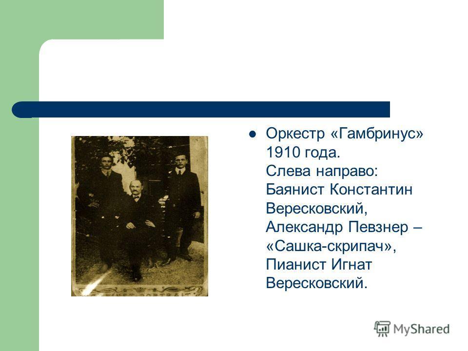 Оркестр «Гамбринус» 1910 года. Слева направо: Баянист Константин Вересковский, Александр Певзнер – «Сашка-скрипач», Пианист Игнат Вересковский.