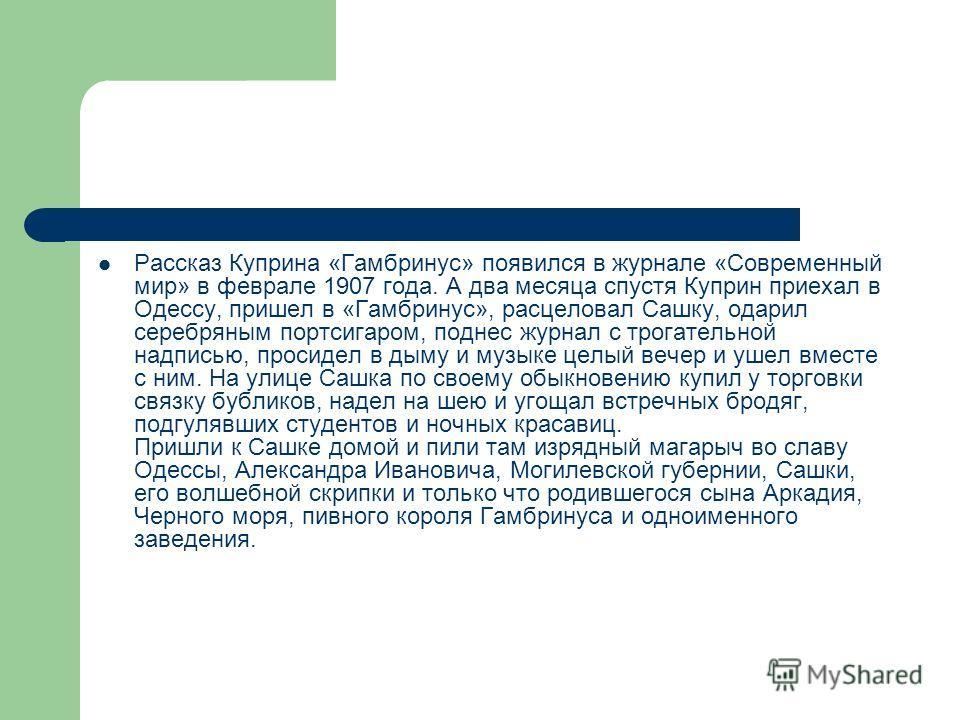 Рассказ Куприна «Гамбринус» появился в журнале «Современный мир» в феврале 1907 года. А два месяца спустя Куприн приехал в Одессу, пришел в «Гамбринус», расцеловал Сашку, одарил серебряным портсигаром, поднес журнал с трогательной надписью, просидел