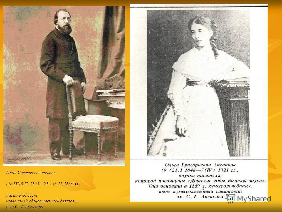 Иван Сергеевич Аксаков (26.IX (8.Х) 182327.1 (8.11)1886 гг., писатель, поэт известный общественный деятель, сын С. Т. Аксакова.