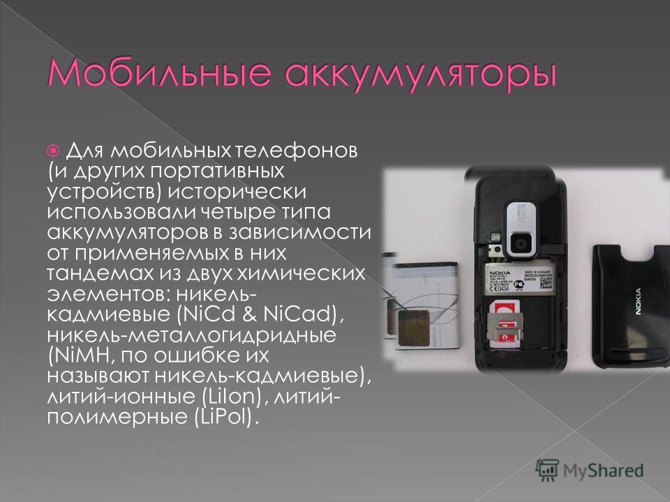 Для мобильных телефонов (и других портативных устройств) исторически использовали четыре типа аккумуляторов в зависимости от применяемых в них тандемах из двух химических элементов: никель- кадмиевые (NiCd & NiCad), никель-металлогидридные (NiMH, по