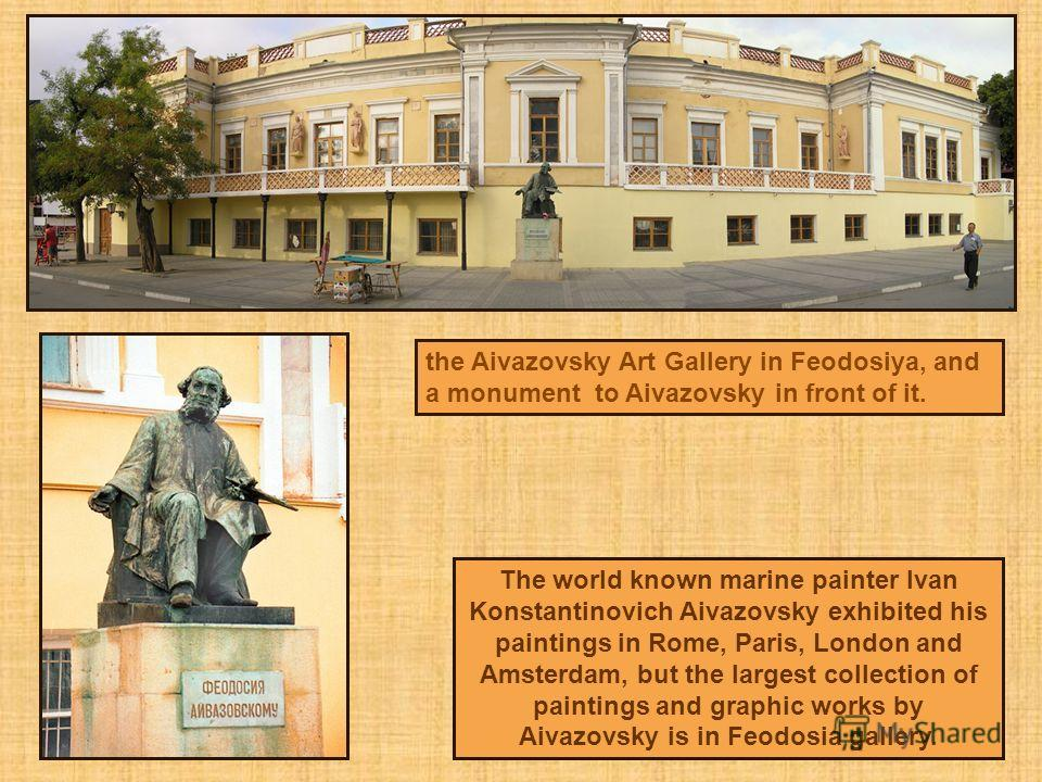 the Aivazovsky Art Gallery in Feodosiya, and a monument to Aivazovsky in front of it. The world known marine painter Ivan Konstantinovich Aivazovsky exhibited his paintings in Rome, Paris, London and Amsterdam, but the largest collection of paintings