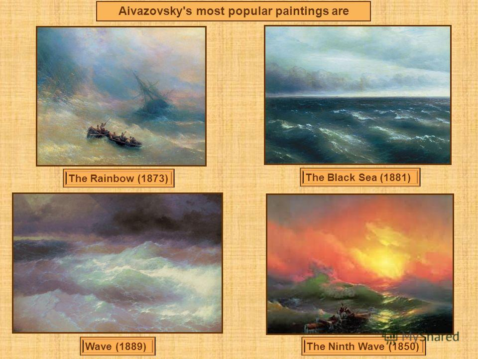 Aivazovsky's most popular paintings are The Rainbow (1873) The Black Sea (1881) Wave (1889)The Ninth Wave (1850)