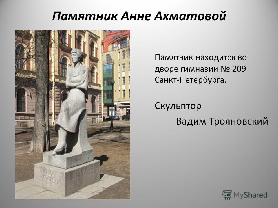 Памятник Анне Ахматовой Памятник находится во дворе гимназии 209 Санкт - Петербурга. Скульптор Вадим Трояновский