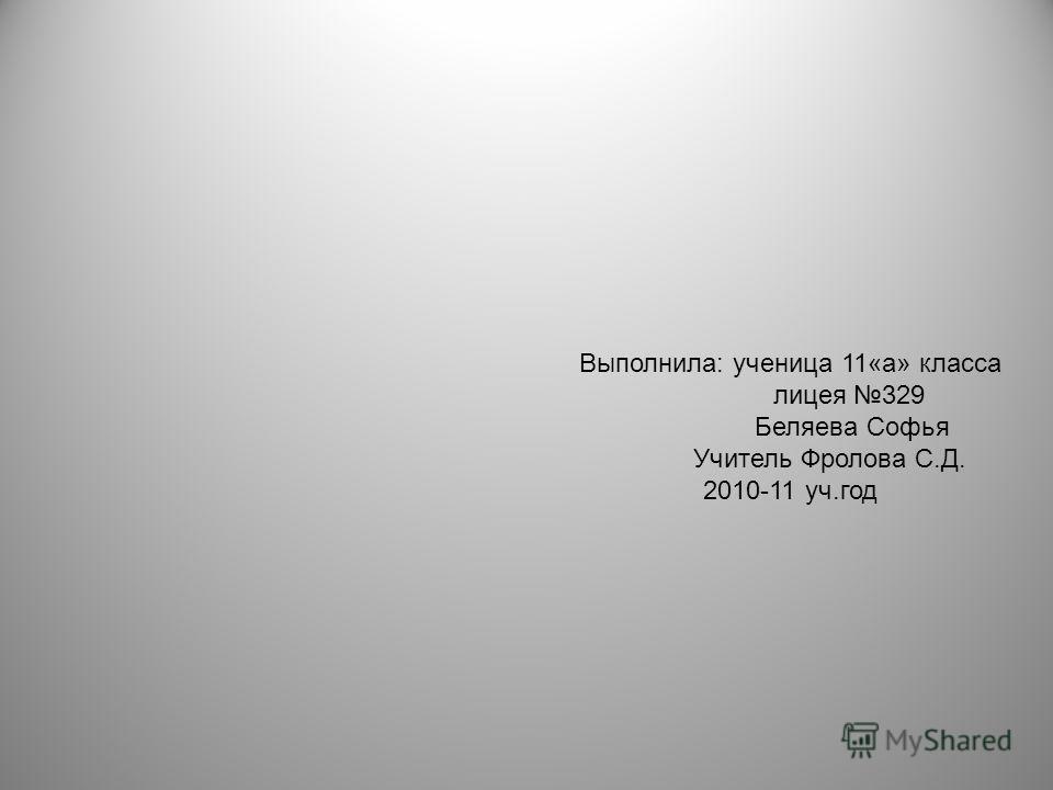 Выполнила: ученица 11«а» класса лицея 329 Беляева Софья Учитель Фролова С.Д. 2010-11 уч.год
