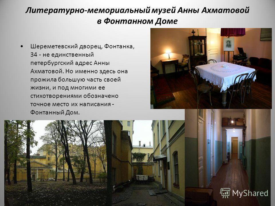 Литературно - мемориальный музей Анны Ахматовой в Фонтанном Доме Шереметевский дворец, Фонтанка, 34 - не единственный петербургский адрес Анны Ахматовой. Но именно здесь она прожила большую часть своей жизни, и под многими ее стихотворениями обозначе