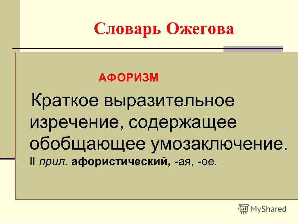 Словарь Ожегова АФОРИЗМ Краткое выразительное изречение, содержащее обобщающее умозаключение. II прил. афористический, -ая, -ое.
