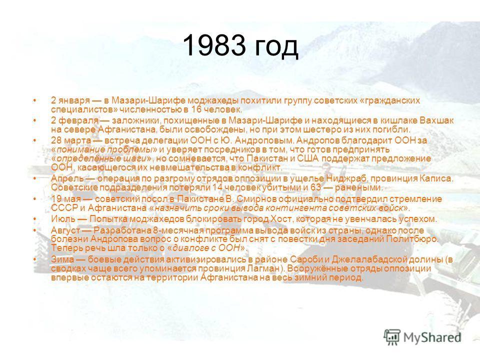 1983 год 2 января в Мазари-Шарифе моджахеды похитили группу советских «гражданских специалистов» численностью в 16 человек. 2 февраля заложники, похищенные в Мазари-Шарифе и находящиеся в кишлаке Вахшак на севере Афганистана, были освобождены, но при