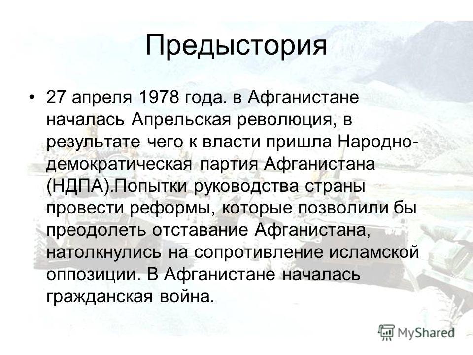 Предыстория 27 апреля 1978 года. в Афганистане началась Апрельская революция, в результате чего к власти пришла Народно- демократическая партия Афганистана (НДПА).Попытки руководства страны провести реформы, которые позволили бы преодолеть отставание