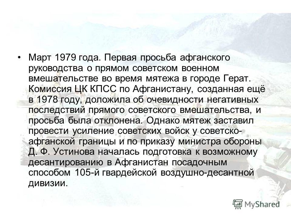 Март 1979 года. Первая просьба афганского руководства о прямом советском военном вмешательстве во время мятежа в городе Герат. Комиссия ЦК КПСС по Афганистану, созданная ещё в 1978 году, доложила об очевидности негативных последствий прямого советско