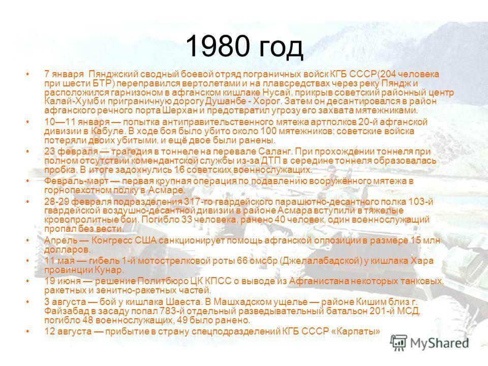 1980 год 7 января Пянджский сводный боевой отряд пограничных войск КГБ СССР(204 человека при шести БТР) переправился вертолетами и на плавсредствах через реку Пяндж и расположился гарнизоном в афганском кишлаке Нусай, прикрыв советский районный центр