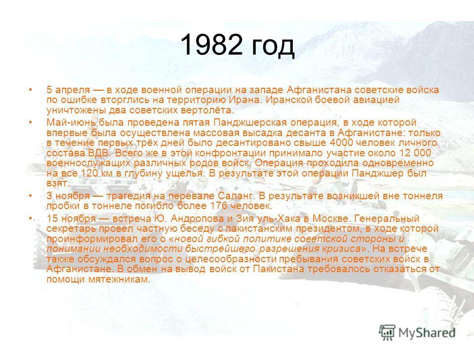 1982 год 5 апреля в ходе военной операции на западе Афганистана советские войска по ошибке вторглись на территорию Ирана. Иранской боевой авиацией уничтожены два советских вертолёта. Май-июнь была проведена пятая Панджшерская операция, в ходе которой