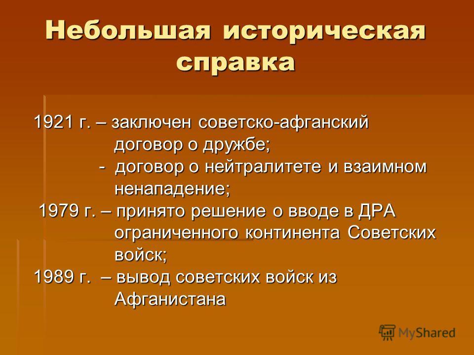 Небольшая историческая справка 1921 г. – заключен советско-афганский договор о дружбе; договор о дружбе; - договор о нейтралитете и взаимном - договор о нейтралитете и взаимном ненападение; ненападение; 1979 г. – принято решение о вводе в ДРА 1979 г.
