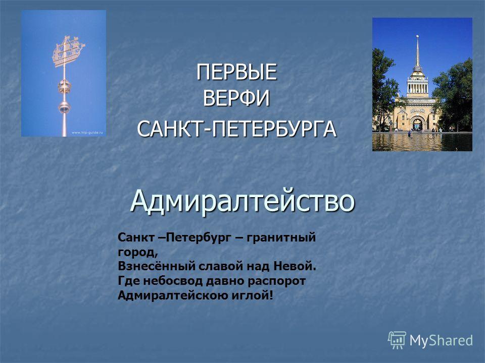 Адмиралтейство ПЕРВЫЕ ВЕРФИ САНКТ-ПЕТЕРБУРГА Санкт –Петербург – гранитный город, Взнесённый славой над Невой. Где небосвод давно распорот Адмиралтейскою иглой!
